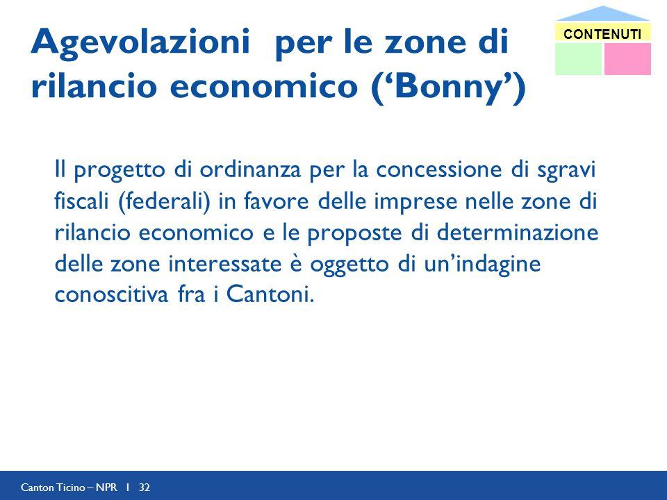 Canton Ticino – NPR I 32 Agevolazioni per le zone di rilancio economico (Bonny) Il progetto di ordinanza per la concessione di sgravi fiscali (federali) in favore delle imprese nelle zone di rilancio economico e le proposte di determinazione delle zone interessate è oggetto di unindagine conoscitiva fra i Cantoni.