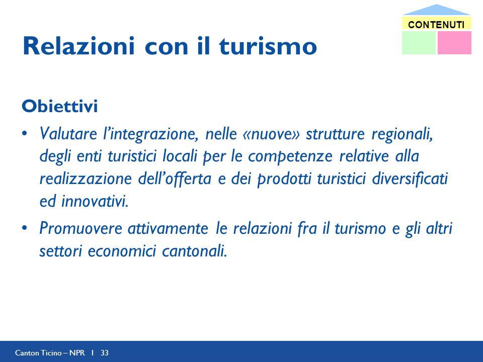 Canton Ticino – NPR I 33 Relazioni con il turismo Obiettivi Valutare lintegrazione, nelle «nuove» strutture regionali, degli enti turistici locali per le competenze relative alla realizzazione dellofferta e dei prodotti turistici diversificati ed innovativi.