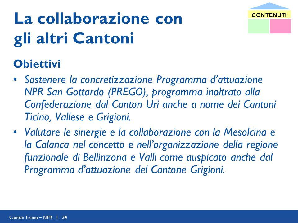 Canton Ticino – NPR I 34 La collaborazione con gli altri Cantoni Obiettivi Sostenere la concretizzazione Programma dattuazione NPR San Gottardo (PREGO), programma inoltrato alla Confederazione dal Canton Uri anche a nome dei Cantoni Ticino, Vallese e Grigioni.