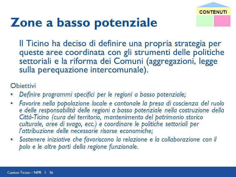 Canton Ticino – NPR I 36 Zone a basso potenziale Il Ticino ha deciso di definire una propria strategia per queste aree coordinata con gli strumenti delle politiche settoriali e la riforma dei Comuni (aggregazioni, legge sulla perequazione intercomunale).