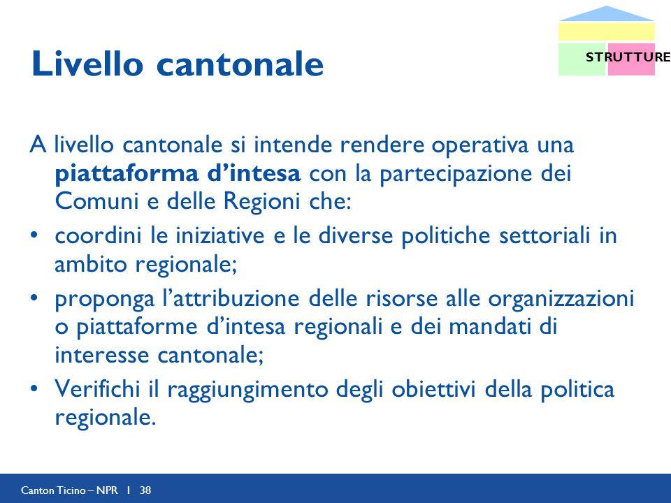 Canton Ticino – NPR I 38 Livello cantonale A livello cantonale si intende rendere operativa una piattaforma dintesa con la partecipazione dei Comuni e