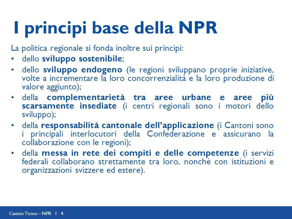 Canton Ticino – NPR I 4 I principi base della NPR La politica regionale si fonda inoltre sui principi: dello sviluppo sostenibile; dello sviluppo endo