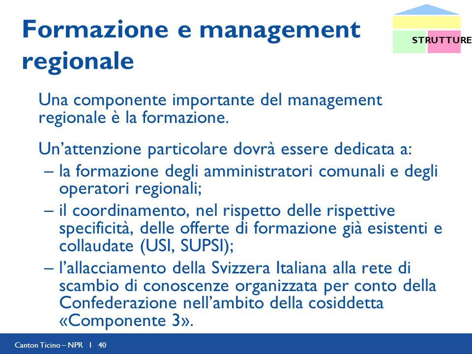 Canton Ticino – NPR I 40 Formazione e management regionale Una componente importante del management regionale è la formazione. Unattenzione particolar