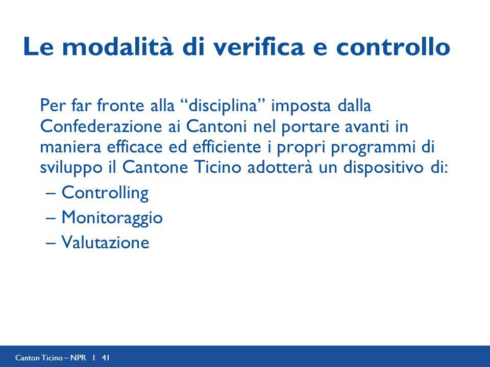 Canton Ticino – NPR I 41 Le modalità di verifica e controllo Per far fronte alla disciplina imposta dalla Confederazione ai Cantoni nel portare avanti in maniera efficace ed efficiente i propri programmi di sviluppo il Cantone Ticino adotterà un dispositivo di: –Controlling –Monitoraggio –Valutazione