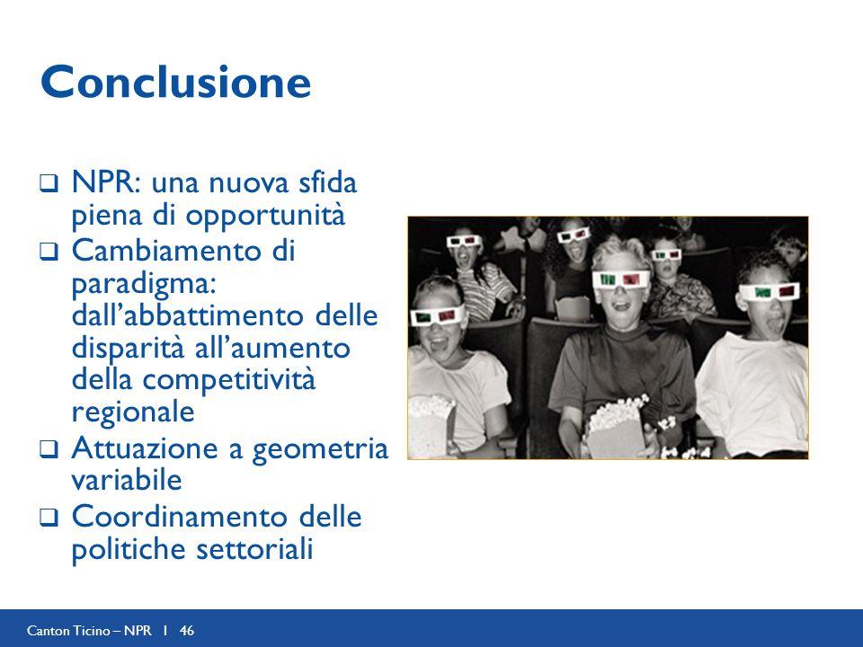 Canton Ticino – NPR I 46 Conclusione NPR: una nuova sfida piena di opportunità Cambiamento di paradigma: dallabbattimento delle disparità allaumento della competitività regionale Attuazione a geometria variabile Coordinamento delle politiche settoriali