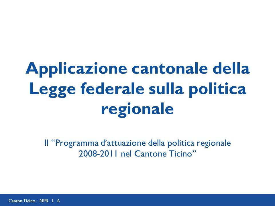 Canton Ticino – NPR I 6 Applicazione cantonale della Legge federale sulla politica regionale Il Programma dattuazione della politica regionale 2008-2011 nel Cantone Ticino