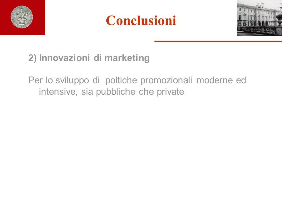 Conclusioni 2) Innovazioni di marketing Per lo sviluppo di poltiche promozionali moderne ed intensive, sia pubbliche che private