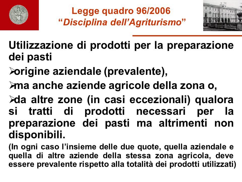 Legge quadro 96/2006 Disciplina dellAgriturismo Utilizzazione di prodotti per la preparazione dei pasti origine aziendale (prevalente), ma anche azien