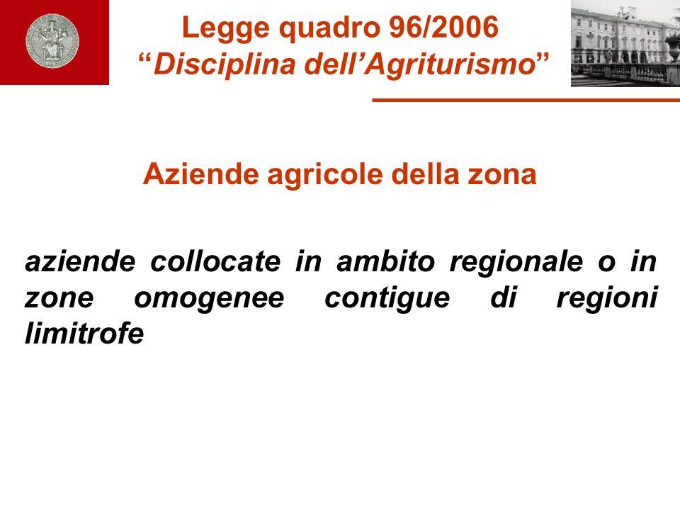 Legge quadro 96/2006 Disciplina dellAgriturismo Aziende agricole della zona aziende collocate in ambito regionale o in zone omogenee contigue di regio