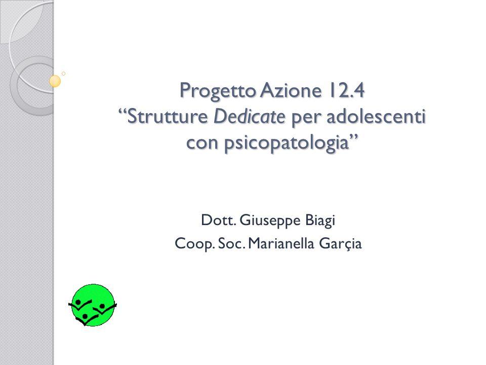Progetto Azione 12.4 Strutture Dedicate per adolescenti con psicopatologia Dott. Giuseppe Biagi Coop. Soc. Marianella Garçia