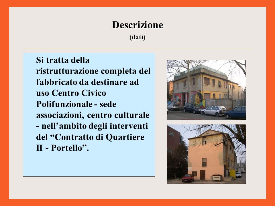 Si tratta della ristrutturazione completa del fabbricato da destinare ad uso Centro Civico Polifunzionale - sede associazioni, centro culturale - nellambito degli interventi del Contratto di Quartiere II - Portello.