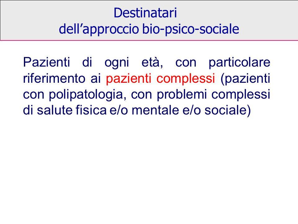 Destinatari dellapproccio bio-psico-sociale Pazienti di ogni età, con particolare riferimento ai pazienti complessi (pazienti con polipatologia, con problemi complessi di salute fisica e/o mentale e/o sociale)