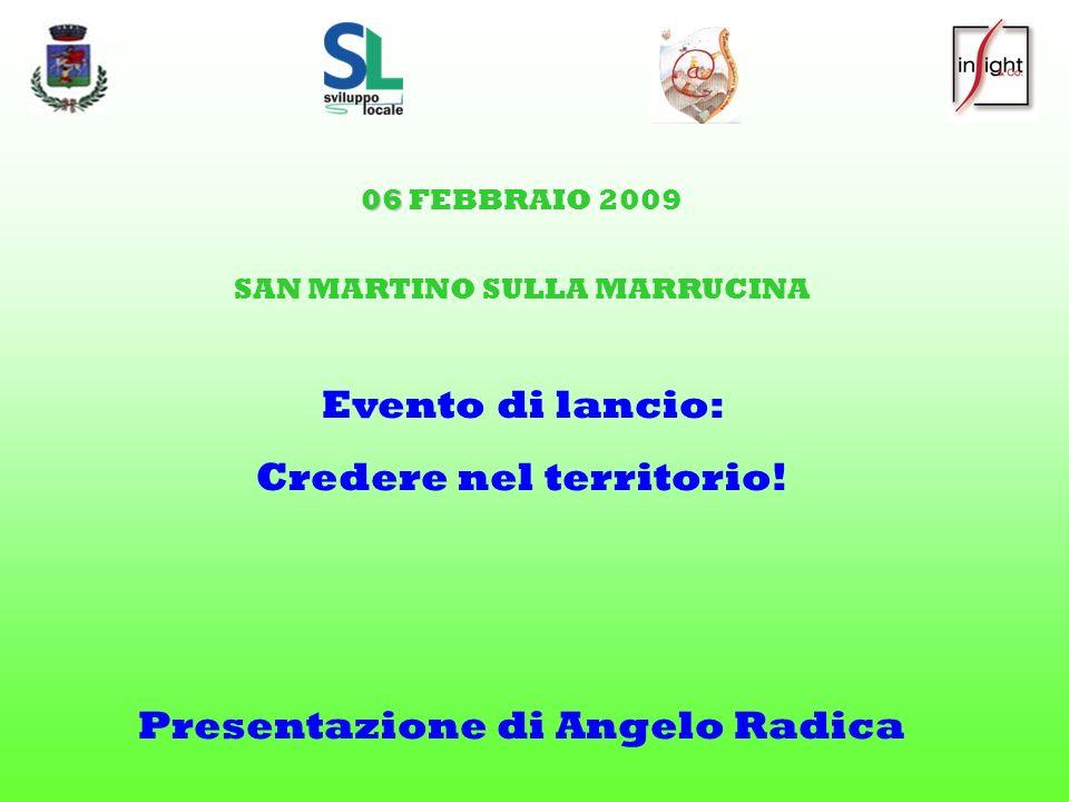 06 06 FEBBRAIO 2009 SAN MARTINO SULLA MARRUCINA Evento di lancio: Credere nel territorio! Presentazione di Angelo Radica