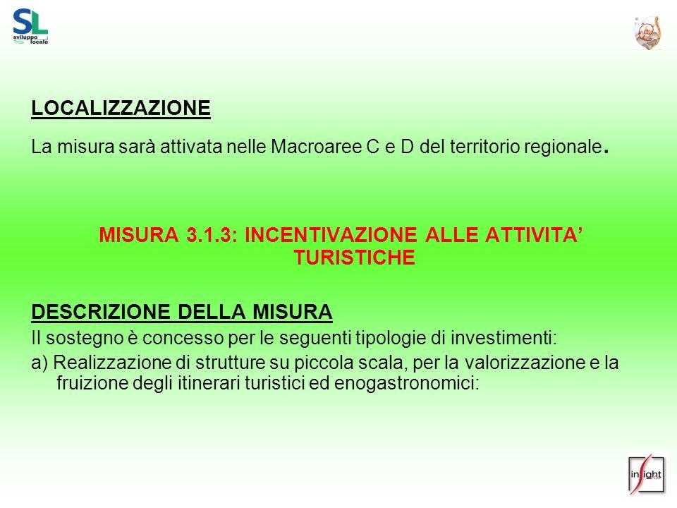 LOCALIZZAZIONE La misura sarà attivata nelle Macroaree C e D del territorio regionale. MISURA 3.1.3: INCENTIVAZIONE ALLE ATTIVITA TURISTICHE DESCRIZIO