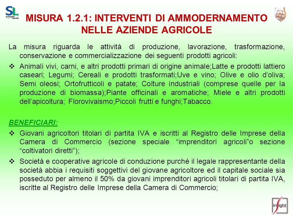 MISURA 1.2.1: INTERVENTI DI AMMODERNAMENTO NELLE AZIENDE AGRICOLE La misura riguarda le attività di produzione, lavorazione, trasformazione, conservaz