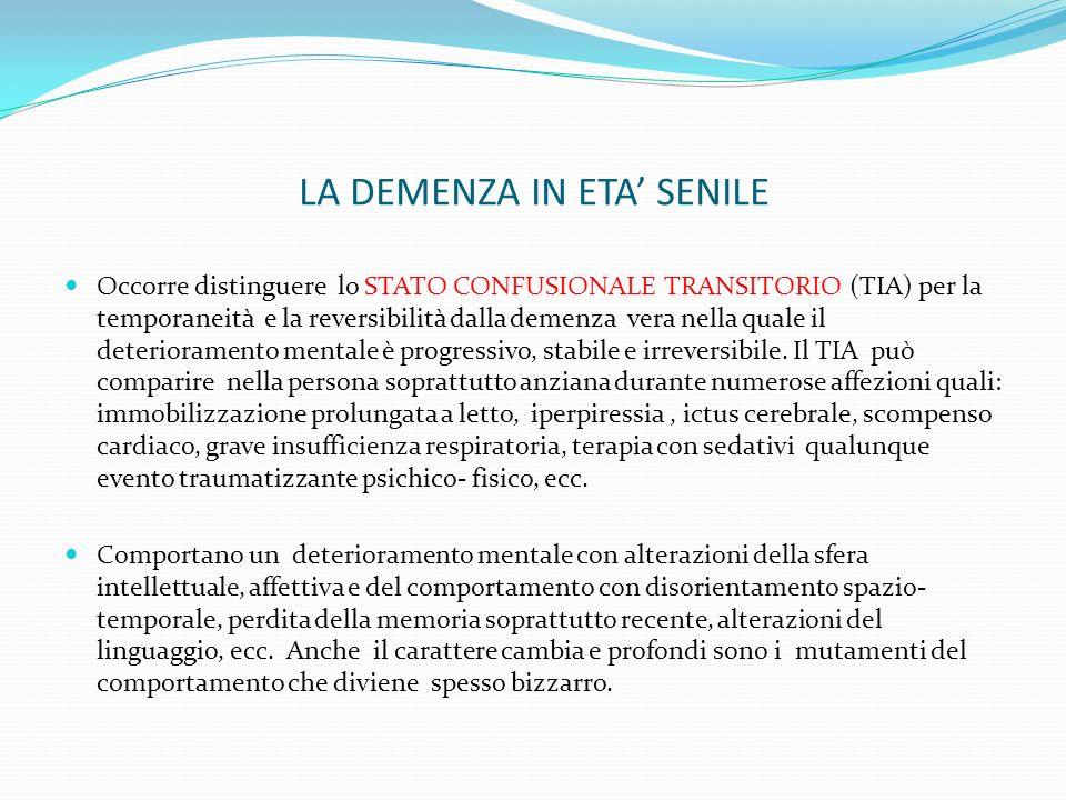 LA DEMENZA IN ETA SENILE Occorre distinguere lo STATO CONFUSIONALE TRANSITORIO (TIA) per la temporaneità e la reversibilità dalla demenza vera nella quale il deterioramento mentale è progressivo, stabile e irreversibile.