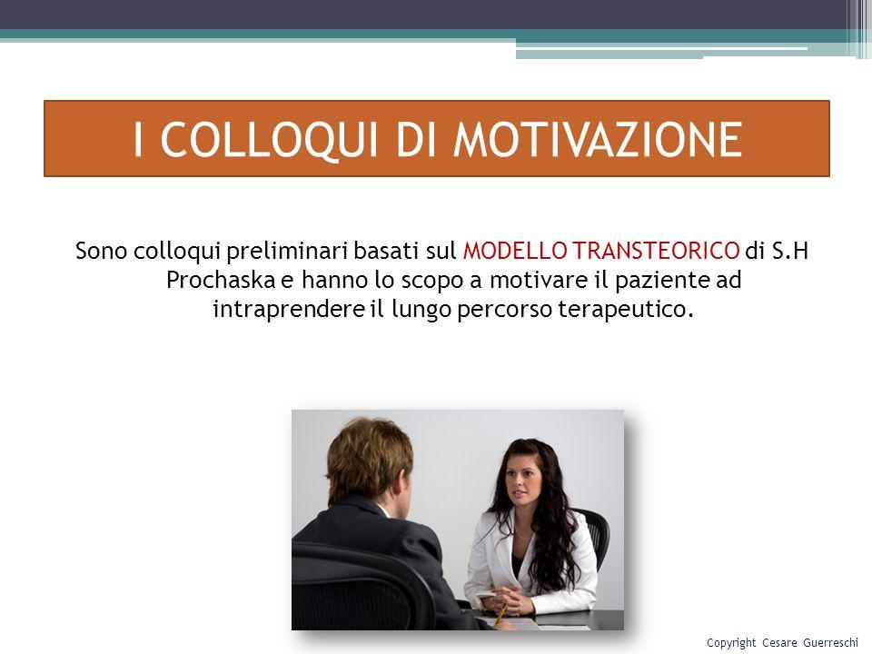 I COLLOQUI DI MOTIVAZIONE Sono colloqui preliminari basati sul MODELLO TRANSTEORICO di S.H Prochaska e hanno lo scopo a motivare il paziente ad intrap