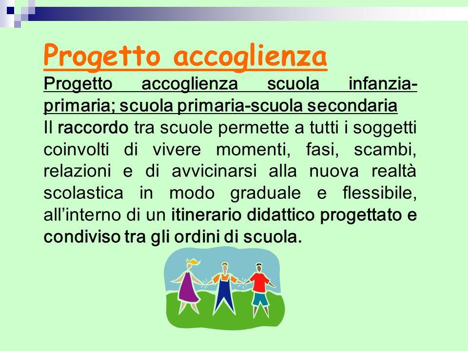 Progetto accoglienza Progetto accoglienza scuola infanzia- primaria; scuola primaria-scuola secondaria Il raccordo tra scuole permette a tutti i sogge