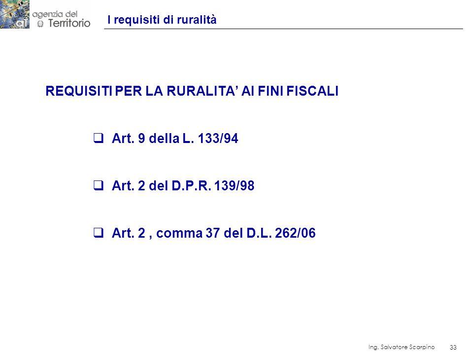 33 Ing. Salvatore Scarpino 33 I requisiti di ruralità REQUISITI PER LA RURALITA AI FINI FISCALI Art. 9 della L. 133/94 Art. 2 del D.P.R. 139/98 Art. 2