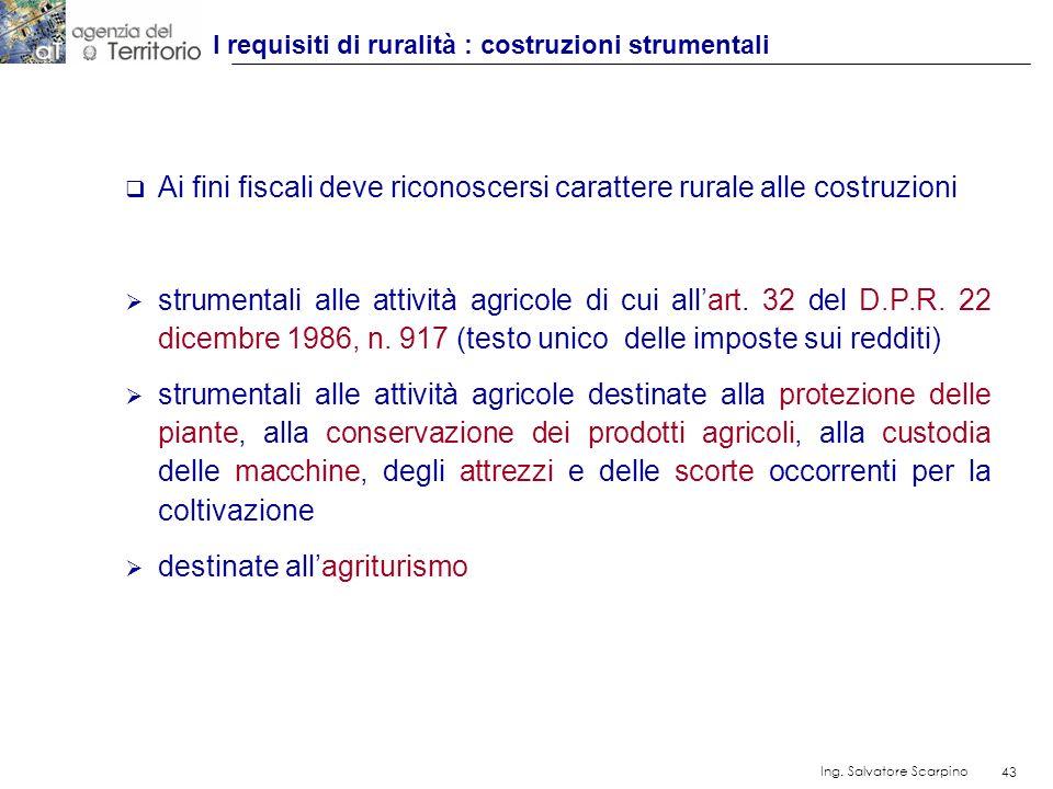 43 Ing. Salvatore Scarpino 43 Ai fini fiscali deve riconoscersi carattere rurale alle costruzioni strumentali alle attività agricole di cui allart. 32