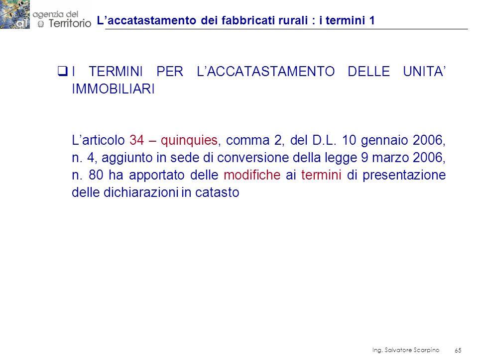 65 Ing. Salvatore Scarpino 65 I TERMINI PER LACCATASTAMENTO DELLE UNITA IMMOBILIARI Larticolo 34 – quinquies, comma 2, del D.L. 10 gennaio 2006, n. 4,