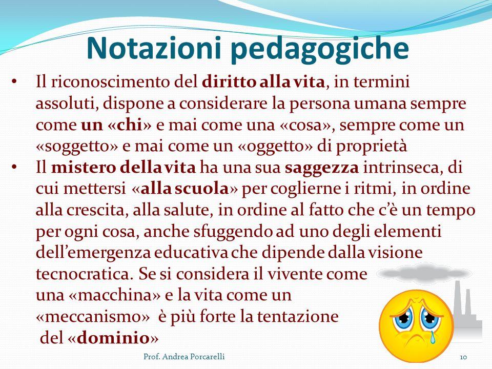 Notazioni pedagogiche Prof. Andrea Porcarelli10 Il riconoscimento del diritto alla vita, in termini assoluti, dispone a considerare la persona umana s