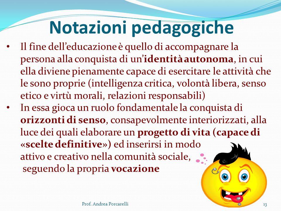 Notazioni pedagogiche Prof. Andrea Porcarelli13 Il fine delleducazione è quello di accompagnare la persona alla conquista di unidentità autonoma, in c