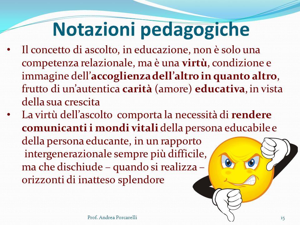 Notazioni pedagogiche Prof. Andrea Porcarelli15 Il concetto di ascolto, in educazione, non è solo una competenza relazionale, ma è una virtù, condizio