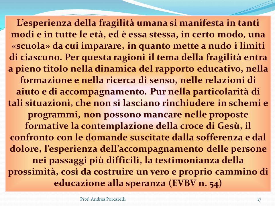 Prof. Andrea Porcarelli17 Lesperienza della fragilità umana si manifesta in tanti modi e in tutte le età, ed è essa stessa, in certo modo, una «scuola
