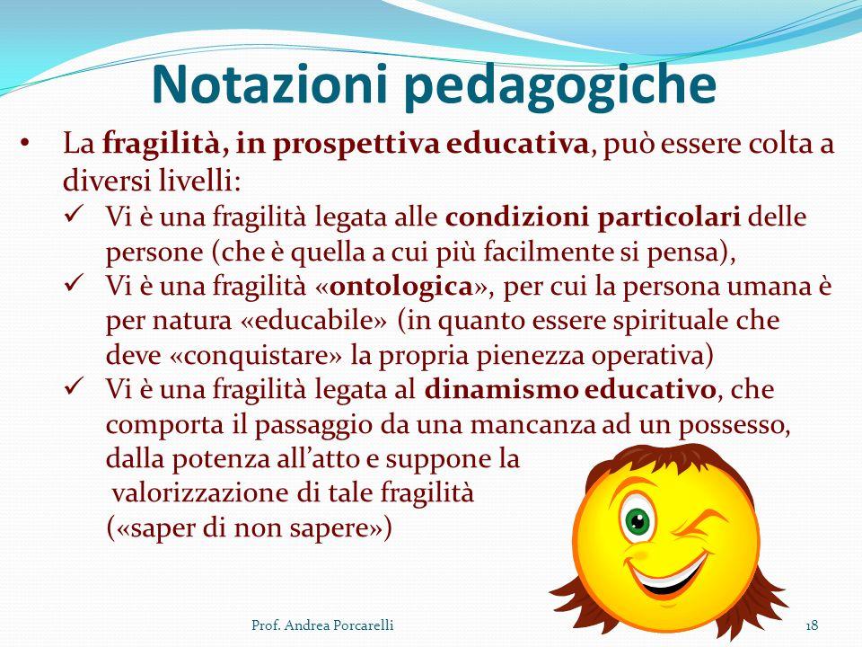 Notazioni pedagogiche Prof. Andrea Porcarelli18 La fragilità, in prospettiva educativa, può essere colta a diversi livelli: Vi è una fragilità legata