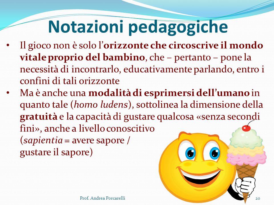 Notazioni pedagogiche Prof. Andrea Porcarelli20 Il gioco non è solo lorizzonte che circoscrive il mondo vitale proprio del bambino, che – pertanto – p