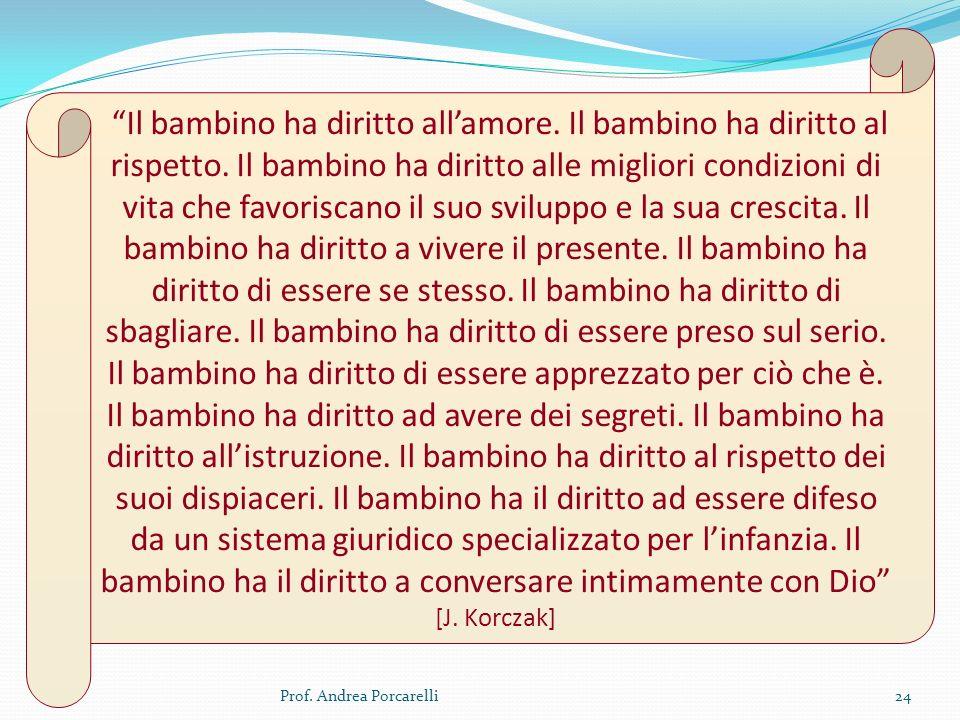 Prof. Andrea Porcarelli24 Il bambino ha diritto allamore. Il bambino ha diritto al rispetto. Il bambino ha diritto alle migliori condizioni di vita ch