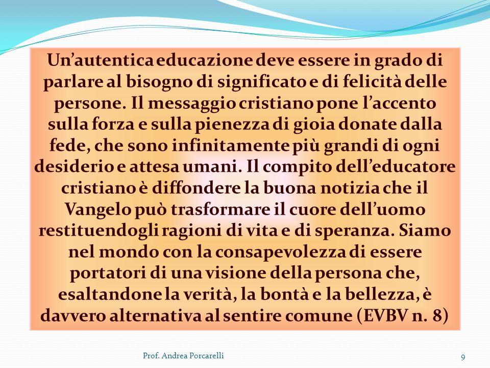 Prof. Andrea Porcarelli9 Unautentica educazione deve essere in grado di parlare al bisogno di significato e di felicità delle persone. Il messaggio cr