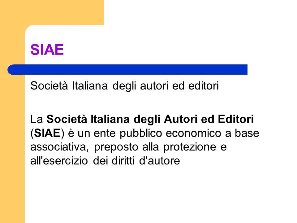 SIAE Società Italiana degli autori ed editori La Società Italiana degli Autori ed Editori (SIAE) è un ente pubblico economico a base associativa, preposto alla protezione e all esercizio dei diritti d autore