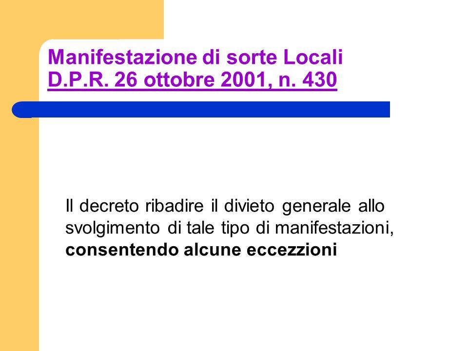 Manifestazione di sorte Locali D.P.R. 26 ottobre 2001, n. 430 Il decreto ribadire il divieto generale allo svolgimento di tale tipo di manifestazioni,