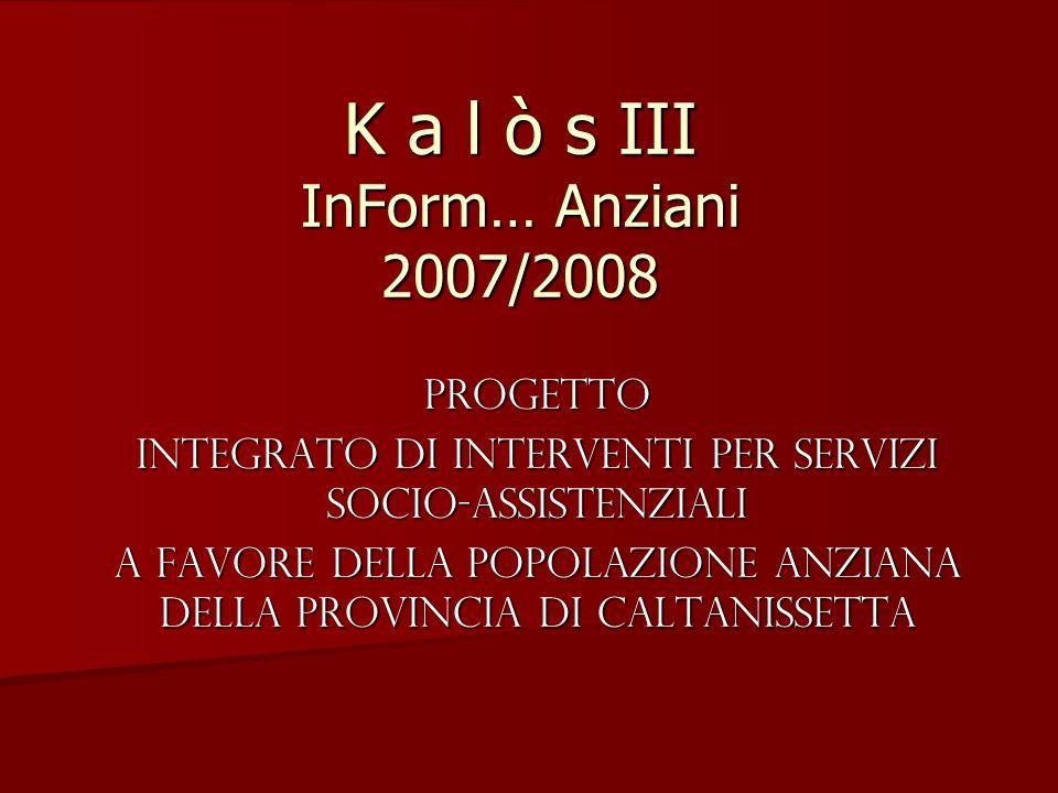 K a l ò s III InForm… Anziani 2007/2008 Progetto Integrato di Interventi per Servizi socio-assistenziali a favore della Popolazione Anziana della Provincia di Caltanissetta