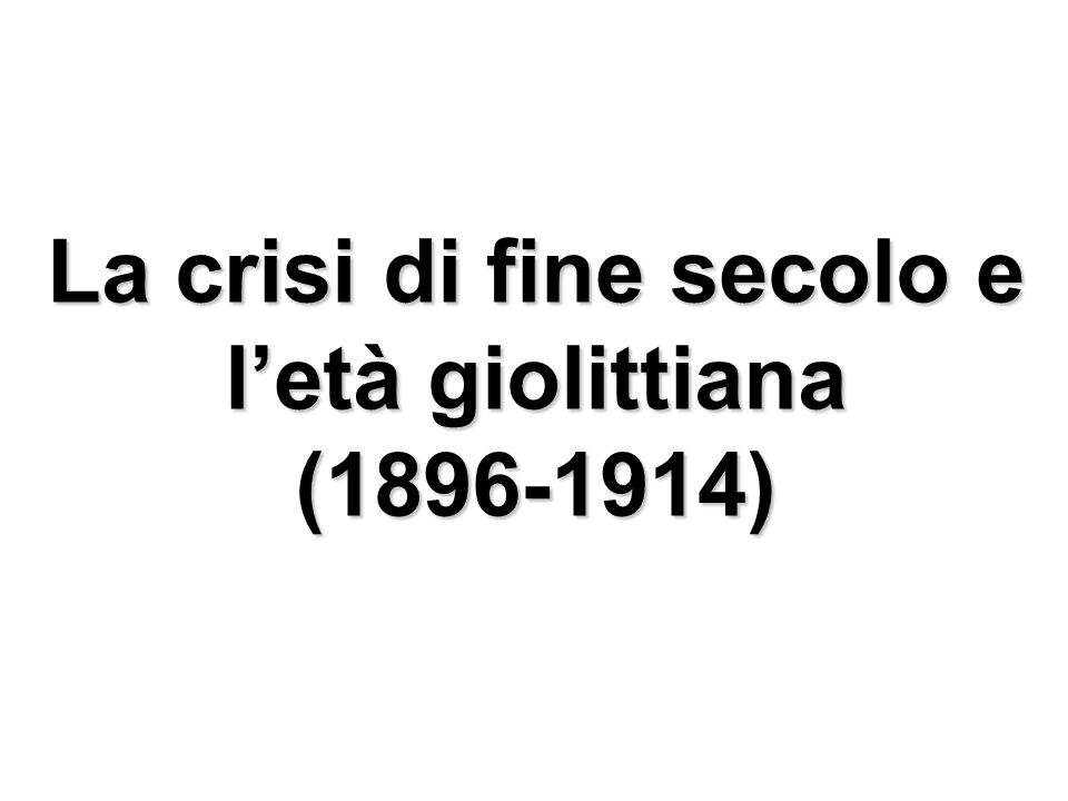 La crisi di fine secolo e letà giolittiana (1896-1914)