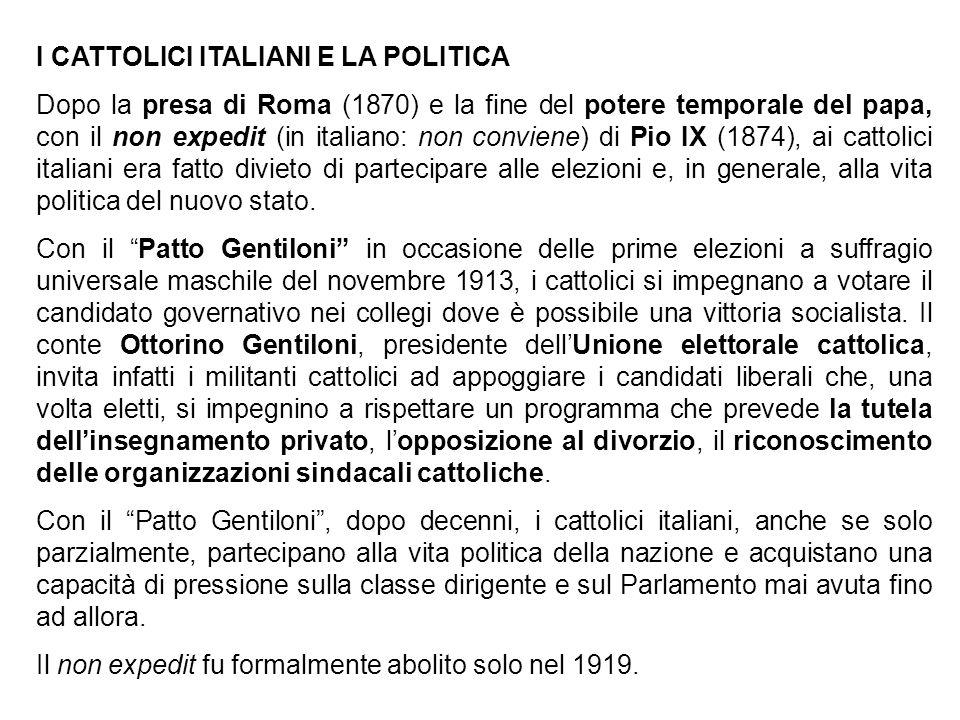 I CATTOLICI ITALIANI E LA POLITICA Dopo la presa di Roma (1870) e la fine del potere temporale del papa, con il non expedit (in italiano: non conviene) di Pio IX (1874), ai cattolici italiani era fatto divieto di partecipare alle elezioni e, in generale, alla vita politica del nuovo stato.