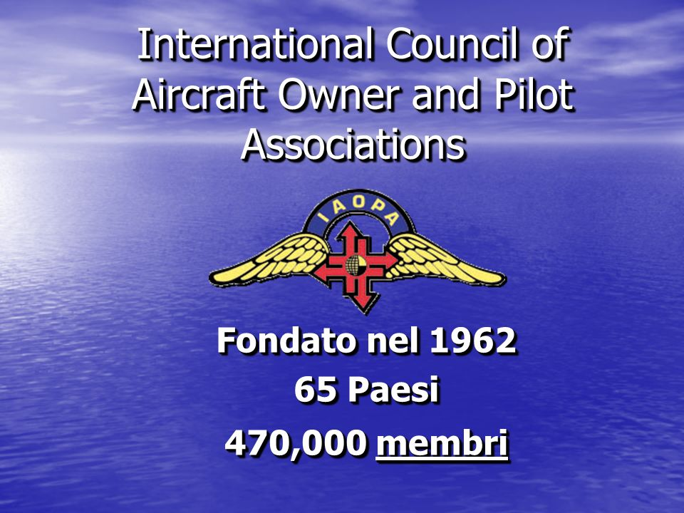 International Council of Aircraft Owner and Pilot Associations Fondato nel 1962 65 Paesi 470,000 membri Fondato nel 1962 65 Paesi 470,000 membri