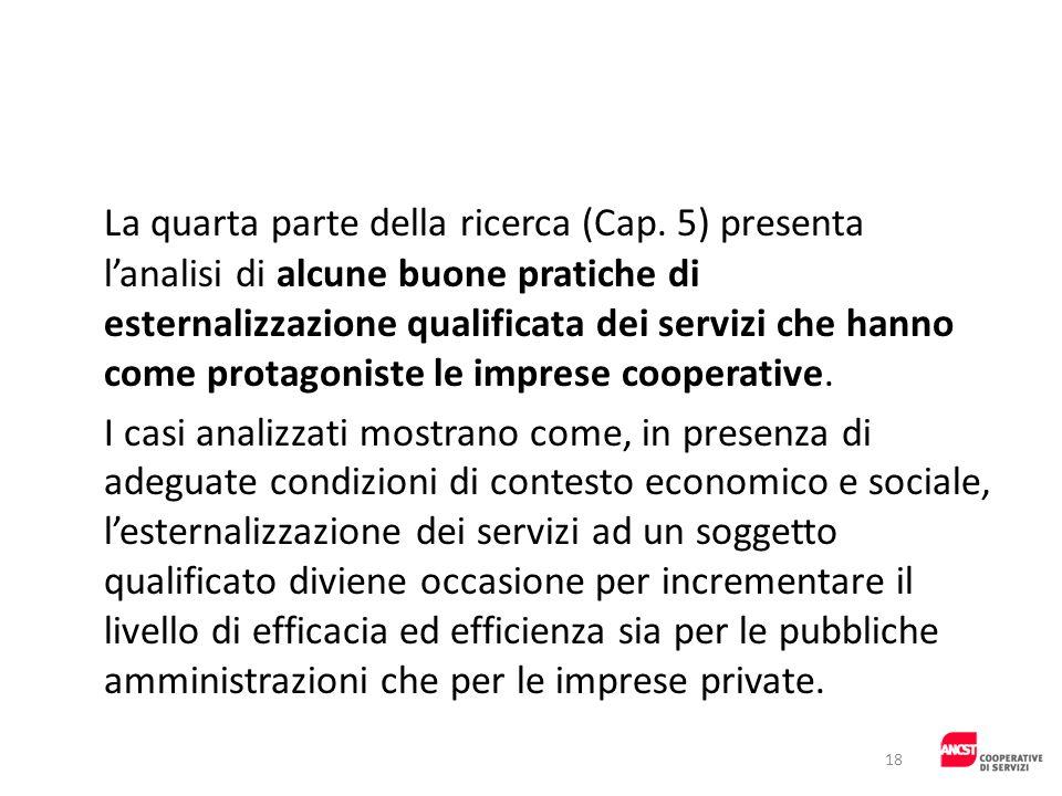 La quarta parte della ricerca (Cap. 5) presenta lanalisi di alcune buone pratiche di esternalizzazione qualificata dei servizi che hanno come protagon