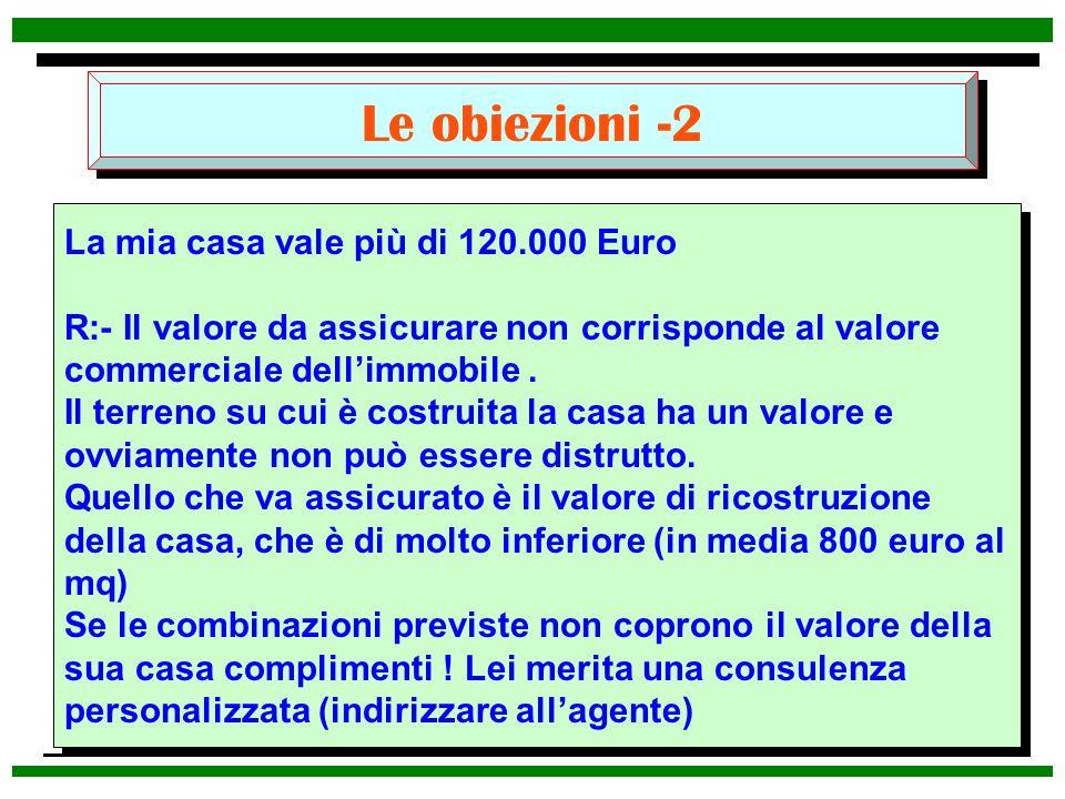 Le obiezioni -2 La mia casa vale più di 120.000 Euro R:- Il valore da assicurare non corrisponde al valore commerciale dellimmobile. Il terreno su cui