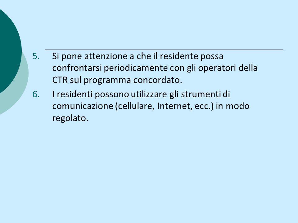 5.Si pone attenzione a che il residente possa confrontarsi periodicamente con gli operatori della CTR sul programma concordato. 6.I residenti possono