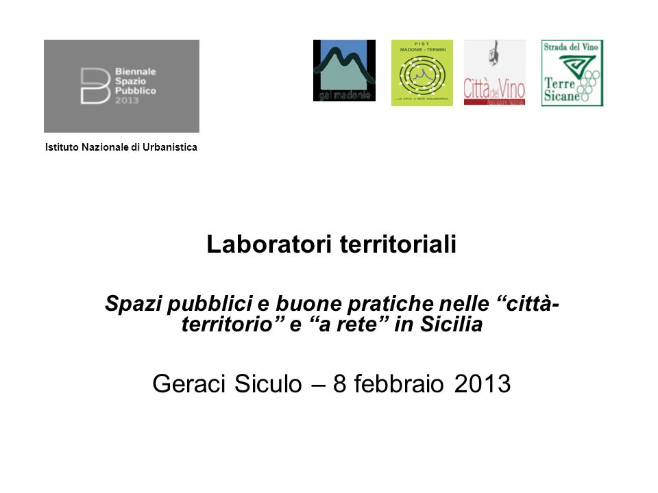 Laboratori territoriali Spazi pubblici e buone pratiche nelle città- territorio e a rete in Sicilia Geraci Siculo – 8 febbraio 2013 Istituto Nazionale