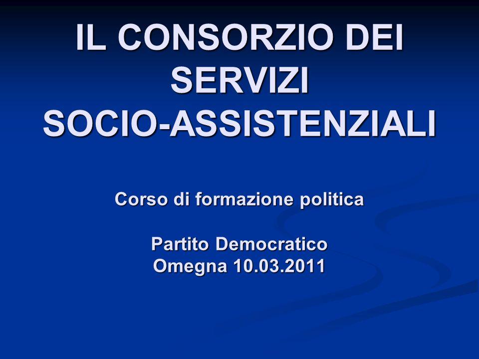 IL CONSORZIO DEI SERVIZI SOCIO-ASSISTENZIALI Corso di formazione politica Partito Democratico Omegna 10.03.2011