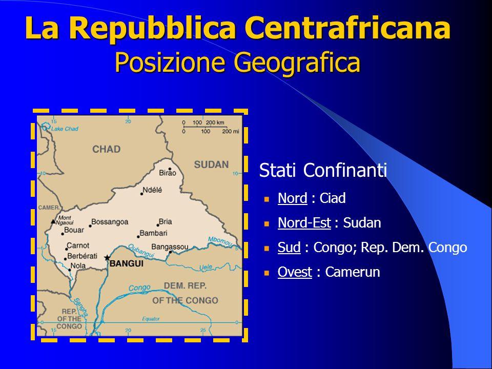 La Repubblica Centrafricana Posizione Geografica Stati Confinanti Nord : Ciad Nord-Est : Sudan Sud : Congo; Rep. Dem. Congo Ovest : Camerun