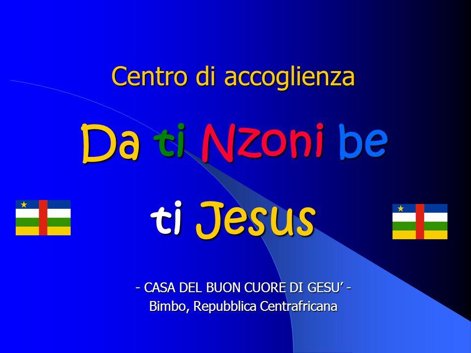 Da ti Nzoni be ti Jesus Chi siamo Comunità residenziale con attività educative e ricreative per laccoglienza di minori orfani / abbandonati Situata a Bimbo, periferia di Bangui, RCA Gestita da religiose della Congregazione del Sacro Cuore e laici in qualità di educatori e animatori