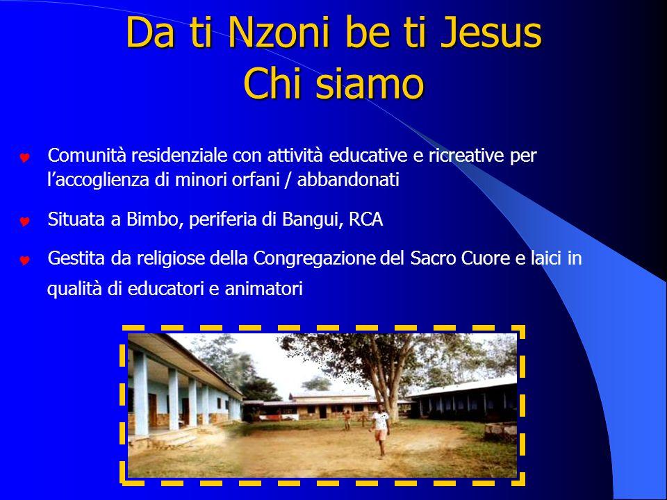 Da ti Nzoni be ti Jesus Chi siamo Comunità residenziale con attività educative e ricreative per laccoglienza di minori orfani / abbandonati Situata a