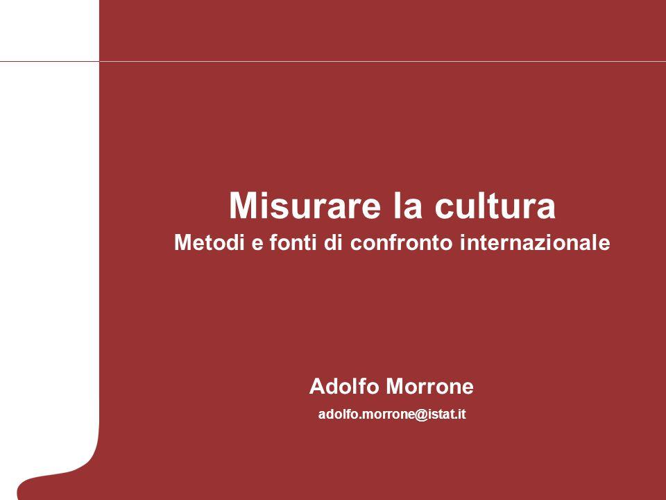 Misurare la cultura Adolfo Morrone adolfo.morrone@istat.it Metodi e fonti di confronto internazionale