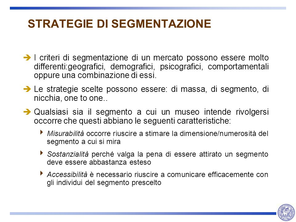 STRATEGIE DI SEGMENTAZIONE I criteri di segmentazione di un mercato possono essere molto differenti:geografici, demografici, psicografici, comportamen