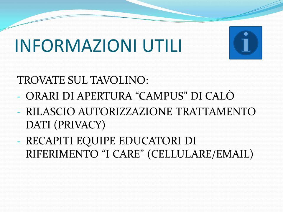 INFORMAZIONI UTILI TROVATE SUL TAVOLINO: - ORARI DI APERTURA CAMPUS DI CALÒ - RILASCIO AUTORIZZAZIONE TRATTAMENTO DATI (PRIVACY) - RECAPITI EQUIPE EDUCATORI DI RIFERIMENTO I CARE (CELLULARE/EMAIL)